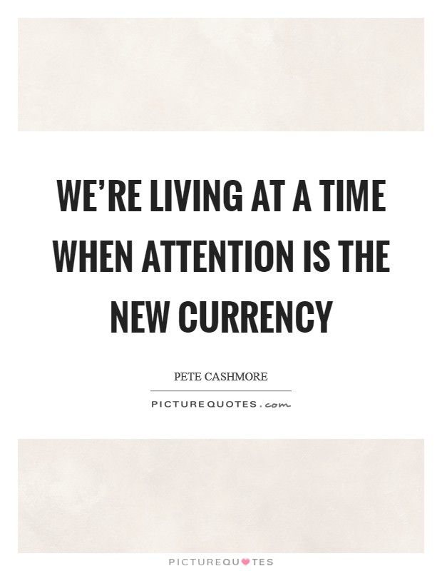 We're living at a time when attention is the new currency Picture Quote #1