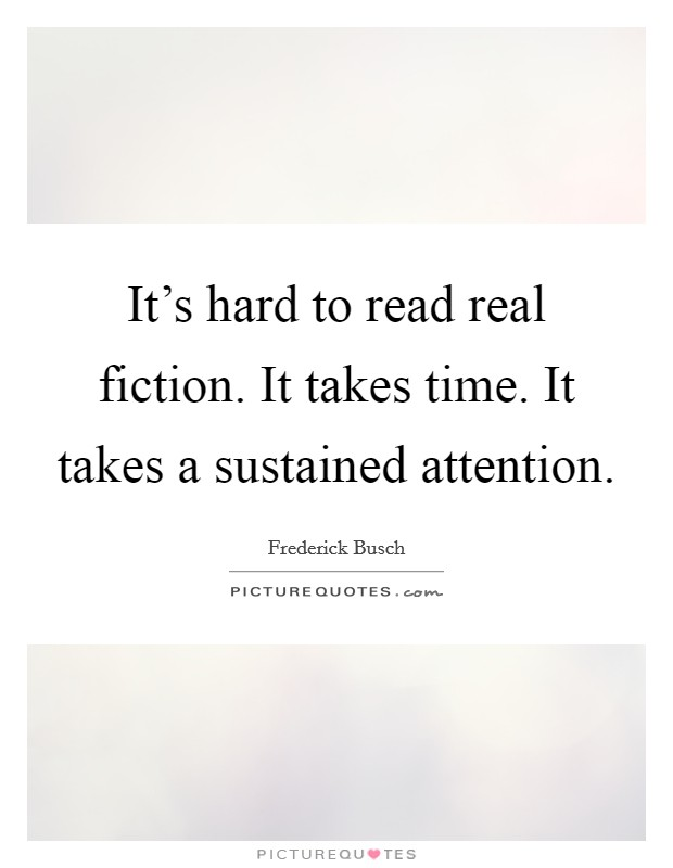 It's hard to read real fiction. It takes time. It takes a sustained attention Picture Quote #1