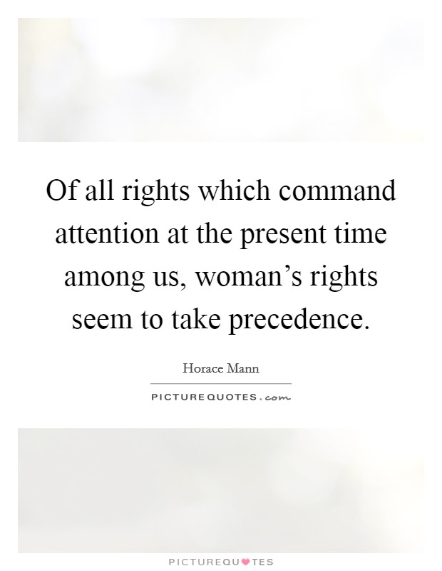 Of all rights which command attention at the present time among us, woman's rights seem to take precedence Picture Quote #1