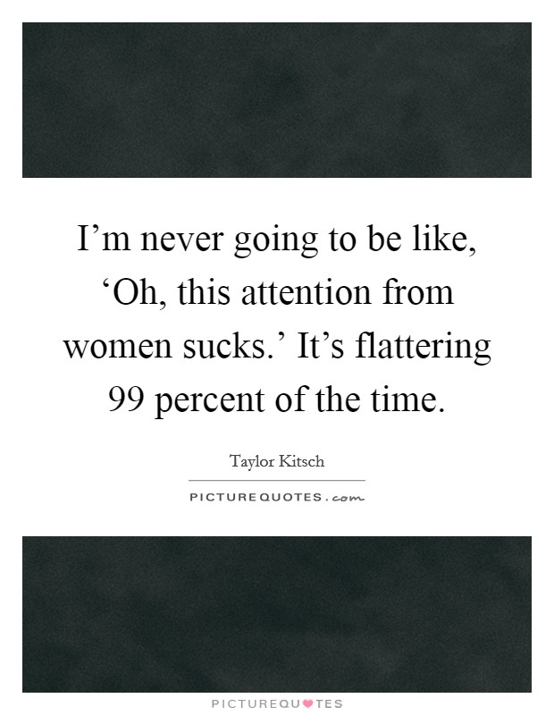 I'm never going to be like, 'Oh, this attention from women sucks.' It's flattering 99 percent of the time Picture Quote #1