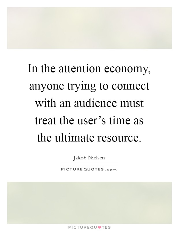 In the attention economy, anyone trying to connect with an audience must treat the user's time as the ultimate resource Picture Quote #1
