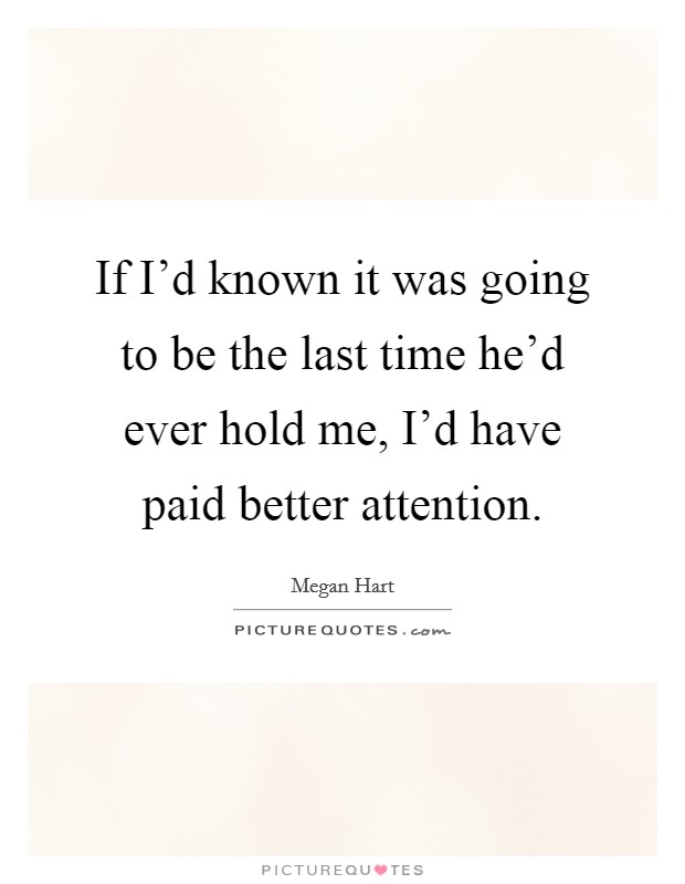 If I'd known it was going to be the last time he'd ever hold me, I'd have paid better attention Picture Quote #1