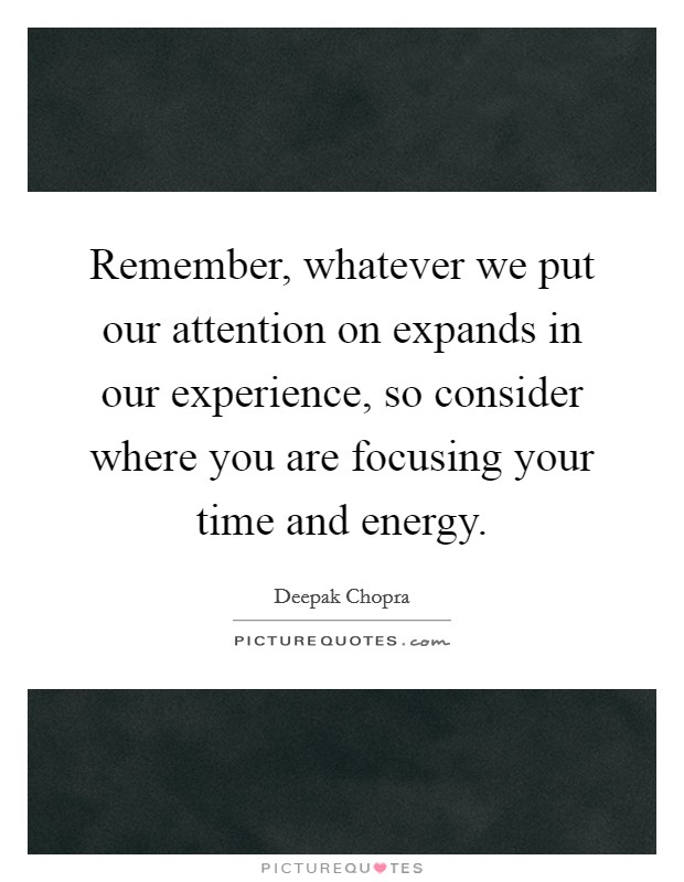 Remember, whatever we put our attention on expands in our experience, so consider where you are focusing your time and energy Picture Quote #1