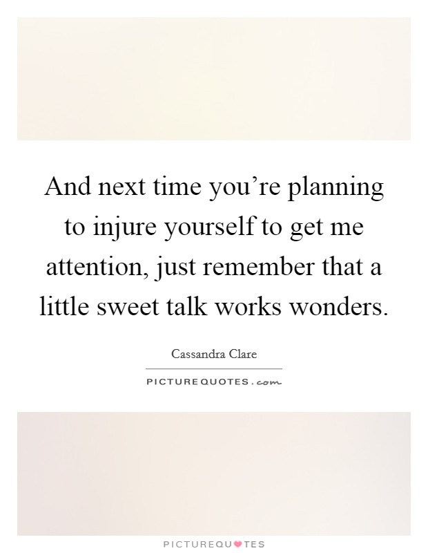 And next time you're planning to injure yourself to get me attention, just remember that a little sweet talk works wonders Picture Quote #1