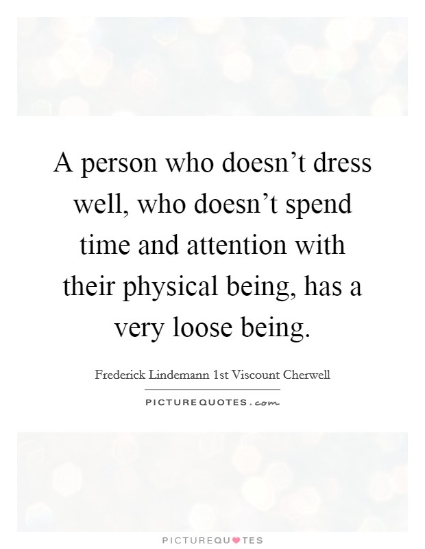 A person who doesn't dress well, who doesn't spend time and attention with their physical being, has a very loose being Picture Quote #1
