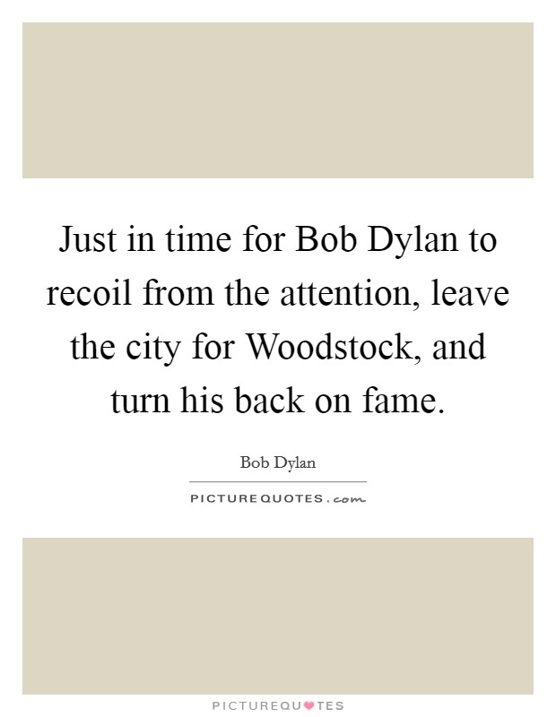 Just in time for Bob Dylan to recoil from the attention, leave the city for Woodstock, and turn his back on fame Picture Quote #1