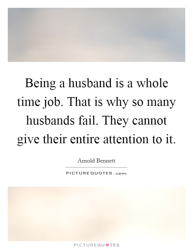 Being a husband is a whole time job. That is why so many husbands fail. They cannot give their entire attention to it Picture Quote #1