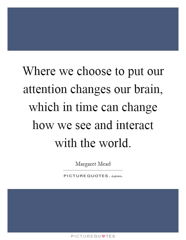 Where we choose to put our attention changes our brain, which in time can change how we see and interact with the world Picture Quote #1