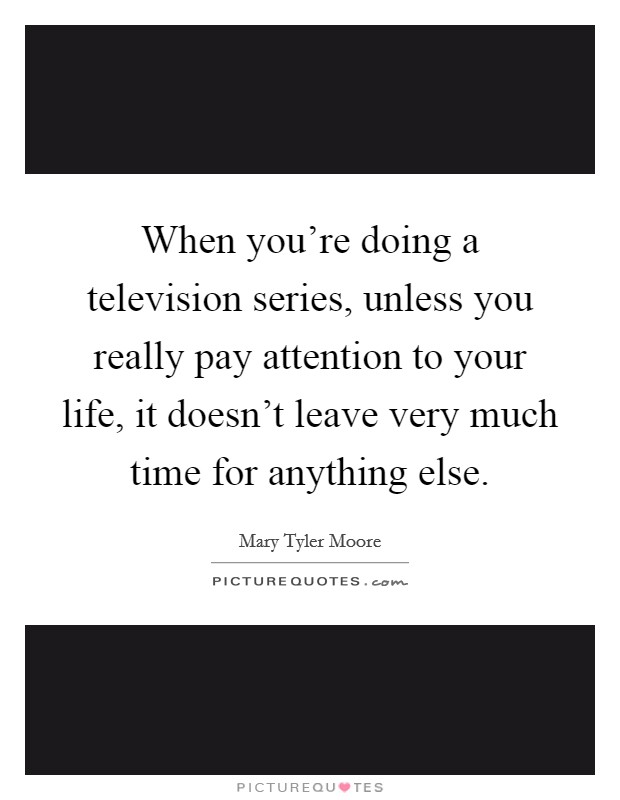 When you're doing a television series, unless you really pay attention to your life, it doesn't leave very much time for anything else Picture Quote #1