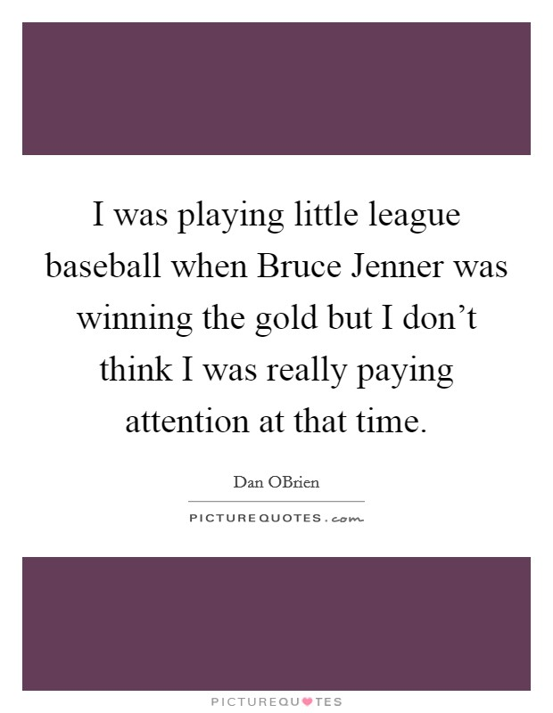 I was playing little league baseball when Bruce Jenner was winning the gold but I don't think I was really paying attention at that time Picture Quote #1