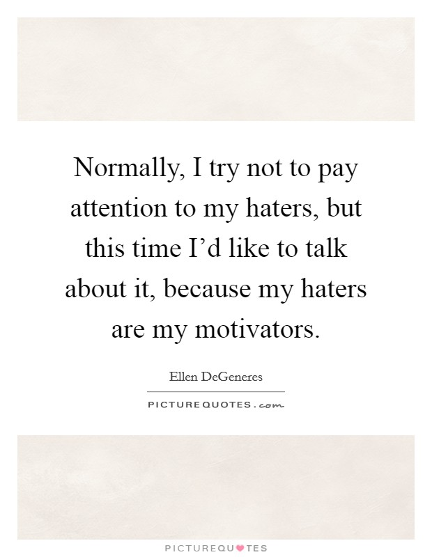 Normally, I try not to pay attention to my haters, but this time I'd like to talk about it, because my haters are my motivators Picture Quote #1