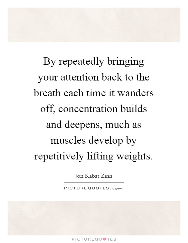 By repeatedly bringing your attention back to the breath each time it wanders off, concentration builds and deepens, much as muscles develop by repetitively lifting weights Picture Quote #1