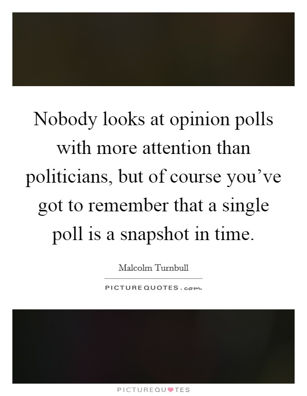 Nobody looks at opinion polls with more attention than politicians, but of course you've got to remember that a single poll is a snapshot in time. Picture Quote #1