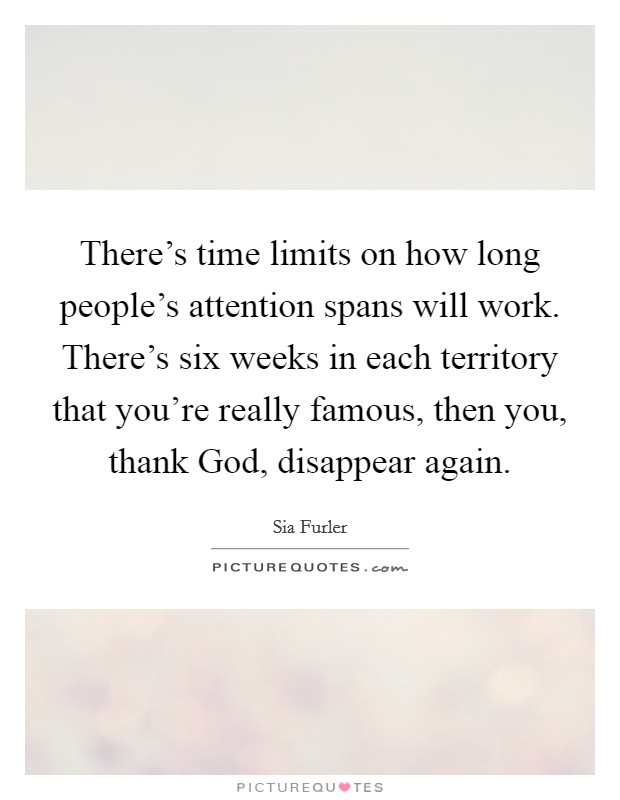 There's time limits on how long people's attention spans will work. There's six weeks in each territory that you're really famous, then you, thank God, disappear again. Picture Quote #1