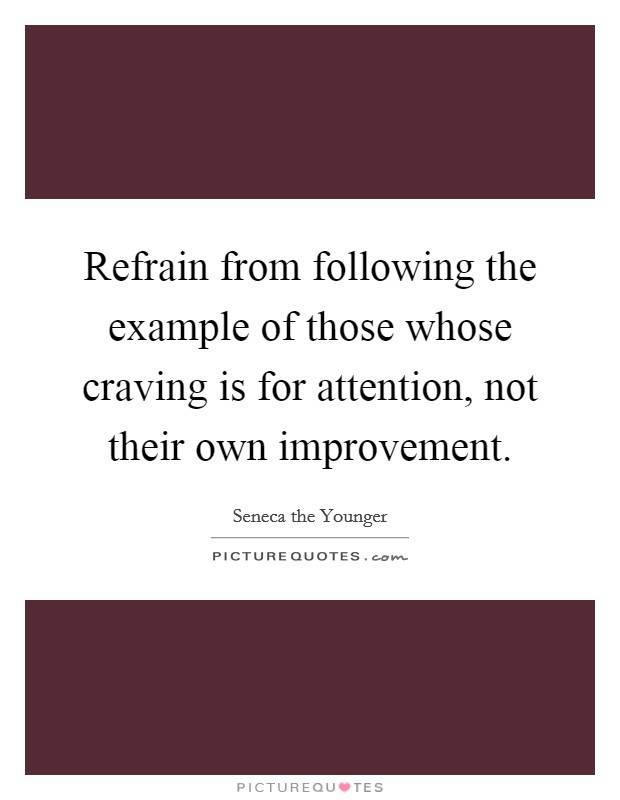 Refrain from following the example of those whose craving is for attention, not their own improvement Picture Quote #1