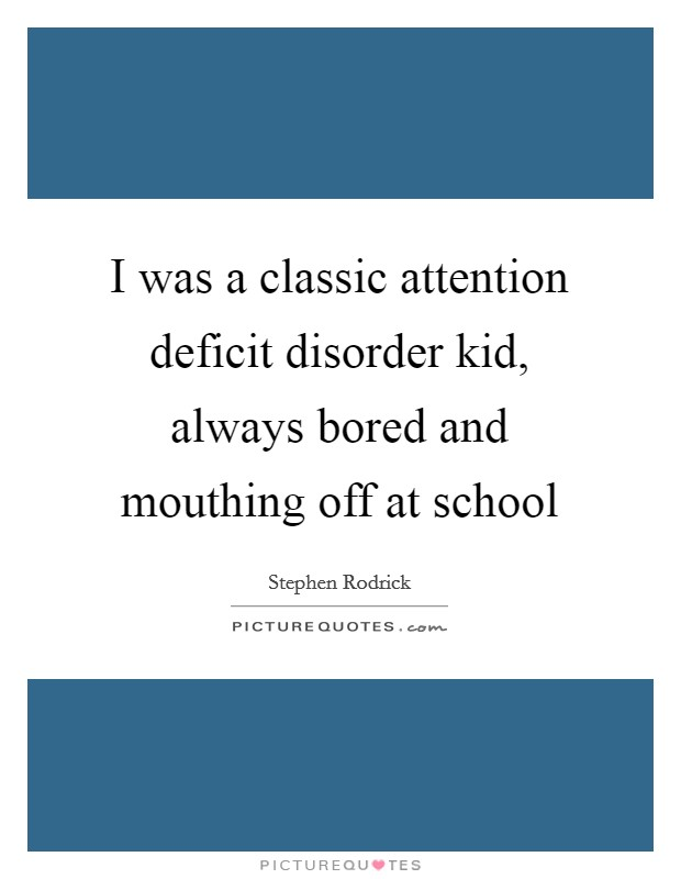 I was a classic attention deficit disorder kid, always bored and mouthing off at school Picture Quote #1