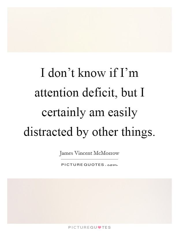 I don't know if I'm attention deficit, but I certainly am easily distracted by other things Picture Quote #1