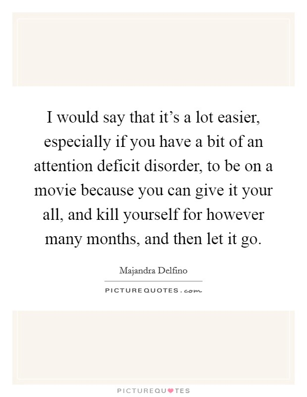 I would say that it's a lot easier, especially if you have a bit of an attention deficit disorder, to be on a movie because you can give it your all, and kill yourself for however many months, and then let it go Picture Quote #1