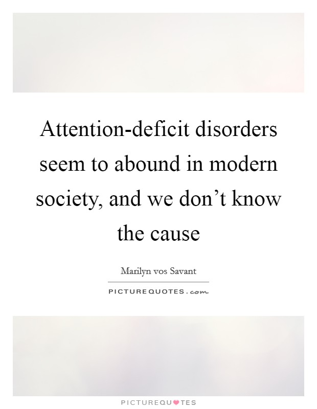 Attention-deficit disorders seem to abound in modern society, and we don't know the cause Picture Quote #1