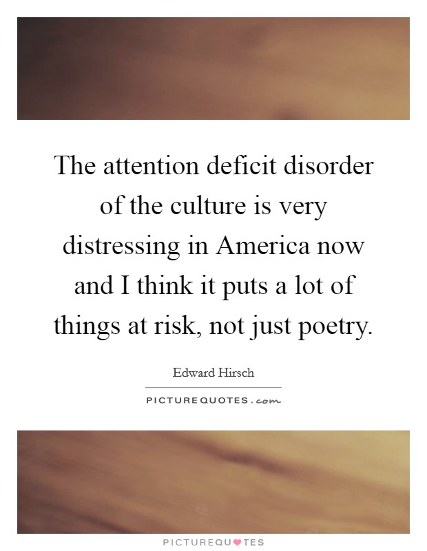 The attention deficit disorder of the culture is very distressing in America now and I think it puts a lot of things at risk, not just poetry Picture Quote #1
