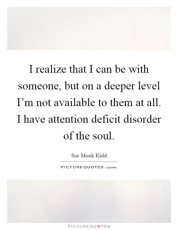 I realize that I can be with someone, but on a deeper level I'm not available to them at all. I have attention deficit disorder of the soul Picture Quote #1