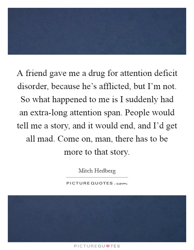 A friend gave me a drug for attention deficit disorder, because he's afflicted, but I'm not. So what happened to me is I suddenly had an extra-long attention span. People would tell me a story, and it would end, and I'd get all mad. Come on, man, there has to be more to that story Picture Quote #1