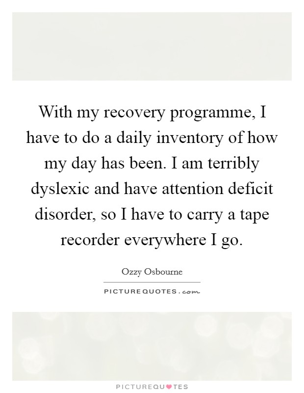 With my recovery programme, I have to do a daily inventory of how my day has been. I am terribly dyslexic and have attention deficit disorder, so I have to carry a tape recorder everywhere I go Picture Quote #1