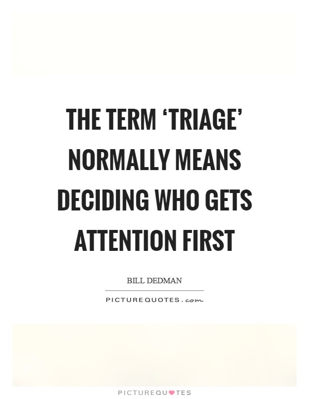 The term 'triage' normally means deciding who gets attention first Picture Quote #1
