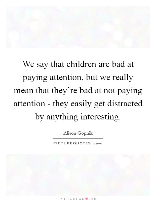 We say that children are bad at paying attention, but we really mean that they're bad at not paying attention - they easily get distracted by anything interesting Picture Quote #1