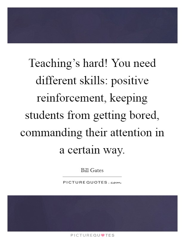 Teaching's hard! You need different skills: positive reinforcement, keeping students from getting bored, commanding their attention in a certain way Picture Quote #1