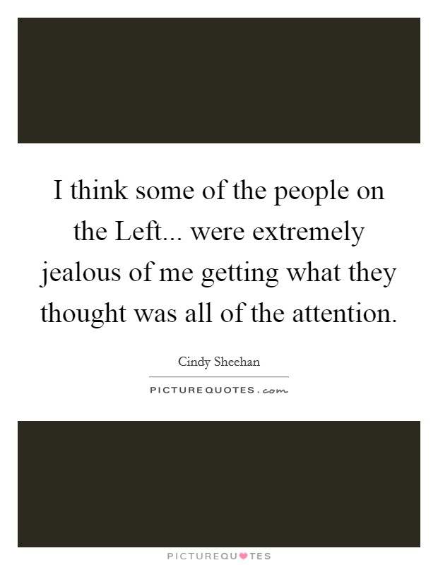 I think some of the people on the Left... were extremely jealous of me getting what they thought was all of the attention Picture Quote #1