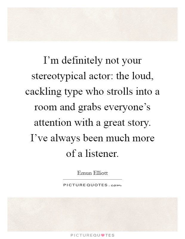 I'm definitely not your stereotypical actor: the loud, cackling type who strolls into a room and grabs everyone's attention with a great story. I've always been much more of a listener Picture Quote #1