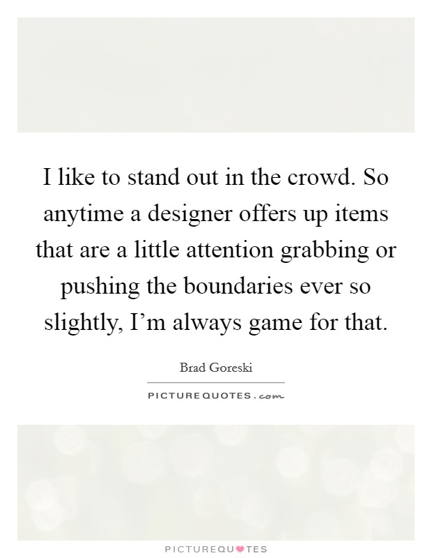 I like to stand out in the crowd. So anytime a designer offers up items that are a little attention grabbing or pushing the boundaries ever so slightly, I'm always game for that Picture Quote #1