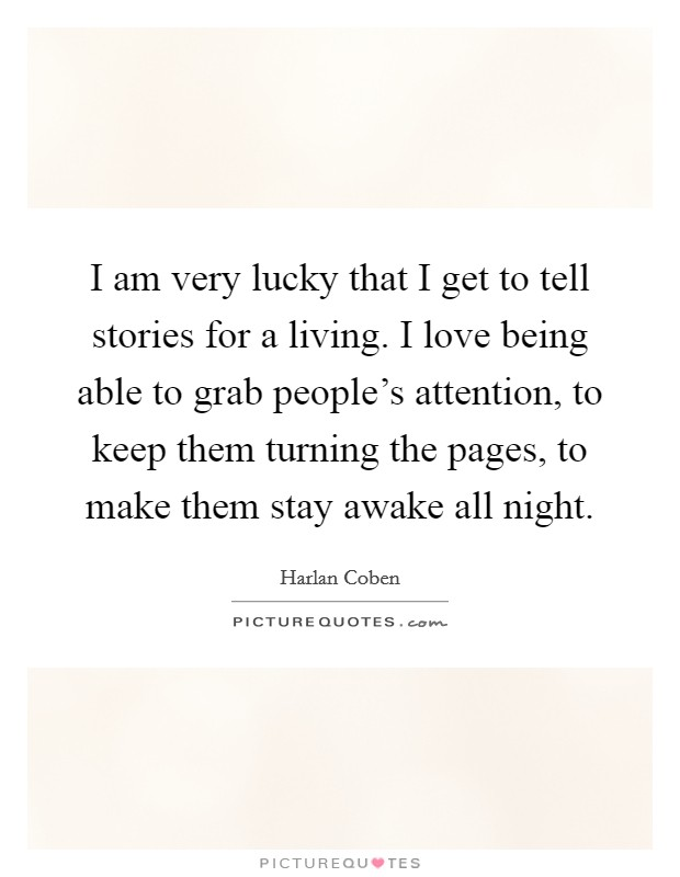 I am very lucky that I get to tell stories for a living. I love being able to grab people's attention, to keep them turning the pages, to make them stay awake all night Picture Quote #1