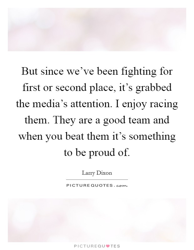 But since we've been fighting for first or second place, it's grabbed the media's attention. I enjoy racing them. They are a good team and when you beat them it's something to be proud of Picture Quote #1