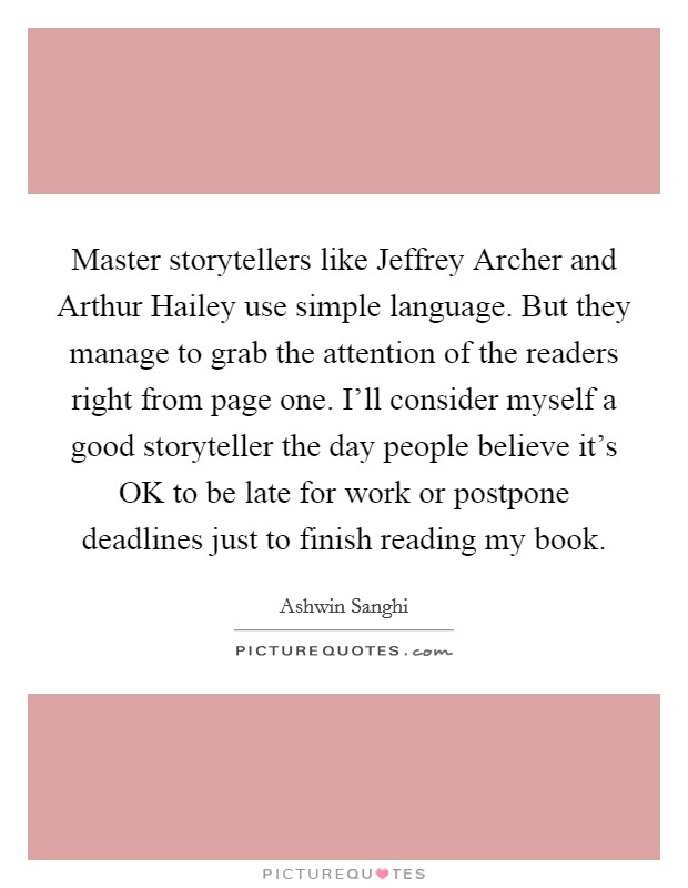 Master storytellers like Jeffrey Archer and Arthur Hailey use simple language. But they manage to grab the attention of the readers right from page one. I'll consider myself a good storyteller the day people believe it's OK to be late for work or postpone deadlines just to finish reading my book Picture Quote #1