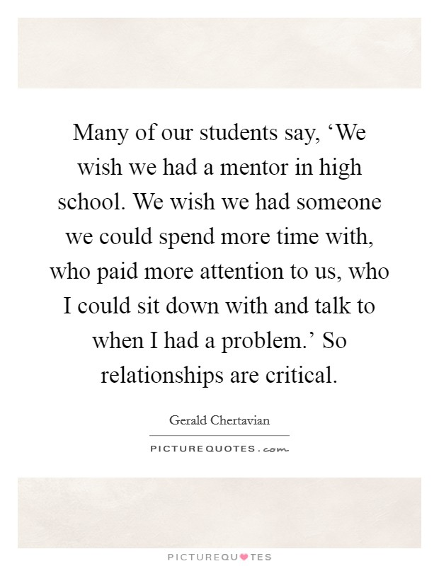 Many of our students say, 'We wish we had a mentor in high school. We wish we had someone we could spend more time with, who paid more attention to us, who I could sit down with and talk to when I had a problem.' So relationships are critical Picture Quote #1