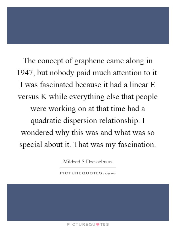 The concept of graphene came along in 1947, but nobody paid much attention to it. I was fascinated because it had a linear E versus K while everything else that people were working on at that time had a quadratic dispersion relationship. I wondered why this was and what was so special about it. That was my fascination Picture Quote #1