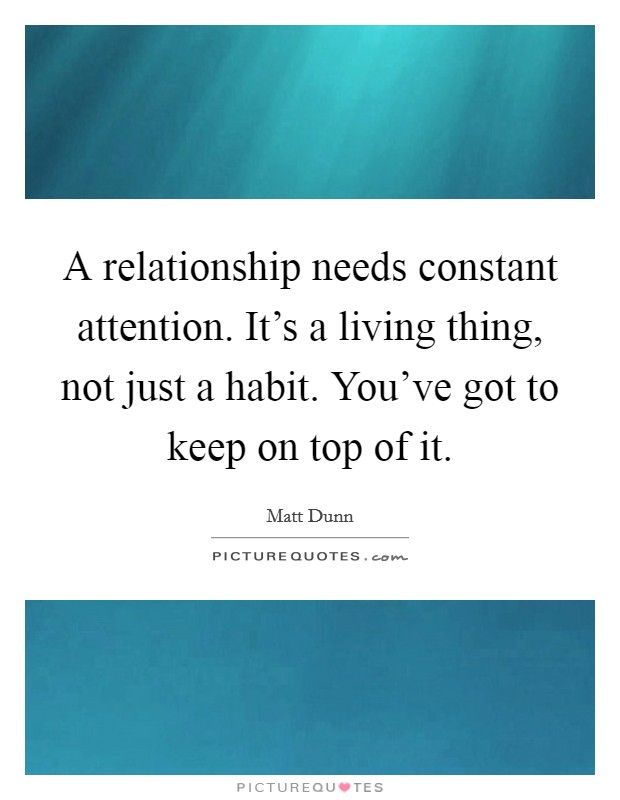 A relationship needs constant attention. It's a living thing, not just a habit. You've got to keep on top of it Picture Quote #1