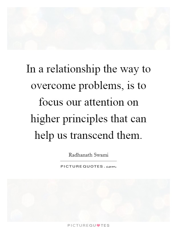 In a relationship the way to overcome problems, is to focus our attention on higher principles that can help us transcend them Picture Quote #1