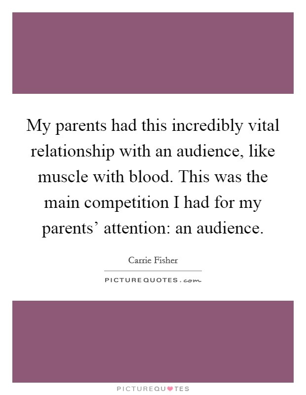 My parents had this incredibly vital relationship with an audience, like muscle with blood. This was the main competition I had for my parents' attention: an audience Picture Quote #1