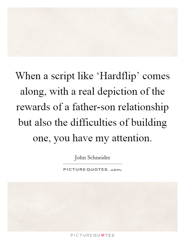When a script like 'Hardflip' comes along, with a real depiction of the rewards of a father-son relationship but also the difficulties of building one, you have my attention. Picture Quote #1