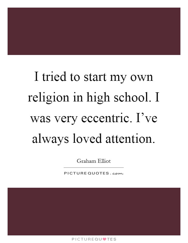 I tried to start my own religion in high school. I was very eccentric. I've always loved attention Picture Quote #1