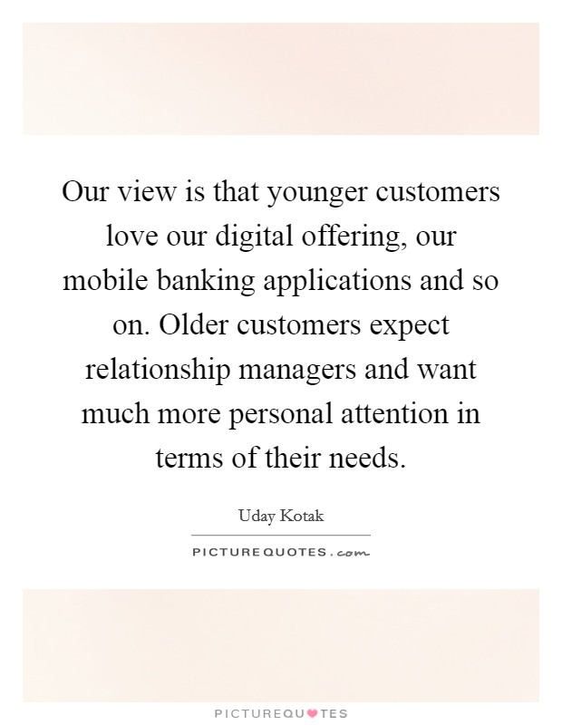 Our view is that younger customers love our digital offering, our mobile banking applications and so on. Older customers expect relationship managers and want much more personal attention in terms of their needs Picture Quote #1