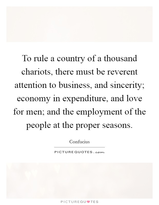 To rule a country of a thousand chariots, there must be reverent attention to business, and sincerity; economy in expenditure, and love for men; and the employment of the people at the proper seasons Picture Quote #1