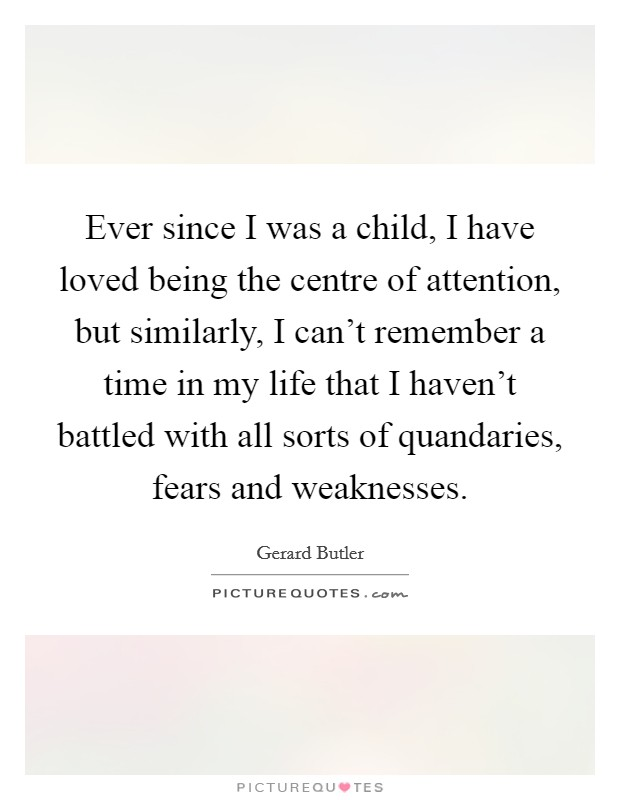 Ever since I was a child, I have loved being the centre of attention, but similarly, I can't remember a time in my life that I haven't battled with all sorts of quandaries, fears and weaknesses Picture Quote #1