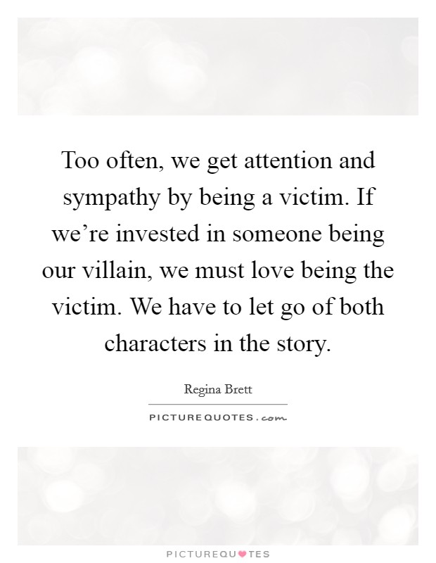 Too often, we get attention and sympathy by being a victim. If we're invested in someone being our villain, we must love being the victim. We have to let go of both characters in the story Picture Quote #1