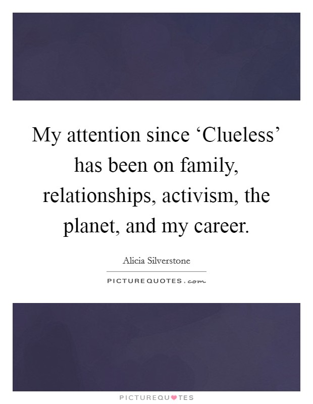 My attention since 'Clueless' has been on family, relationships, activism, the planet, and my career. Picture Quote #1