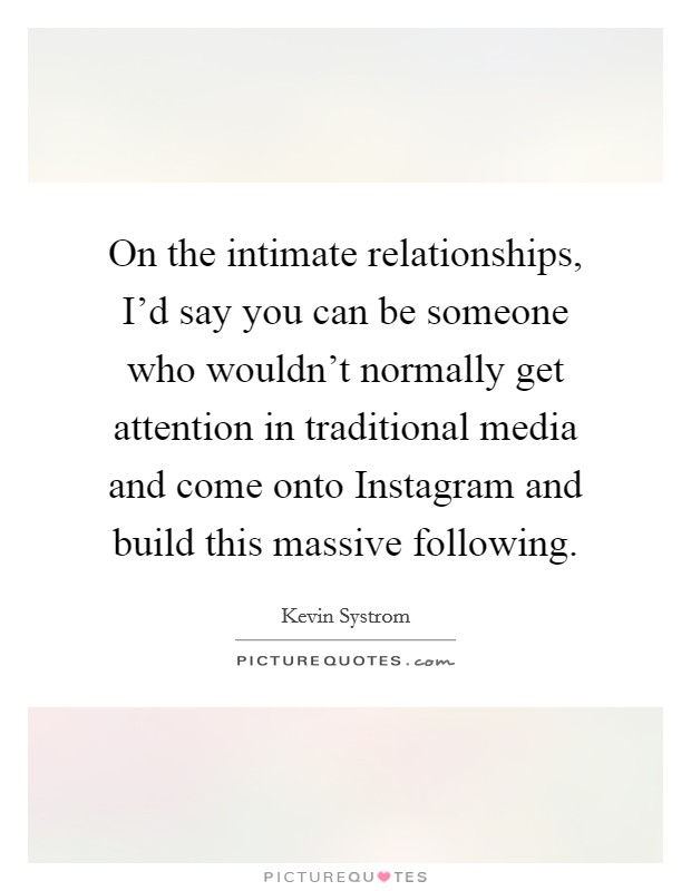 On the intimate relationships, I'd say you can be someone who wouldn't normally get attention in traditional media and come onto Instagram and build this massive following. Picture Quote #1