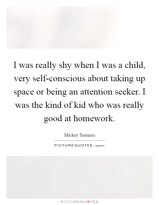 I was really shy when I was a child, very self-conscious about taking up space or being an attention seeker. I was the kind of kid who was really good at homework Picture Quote #1